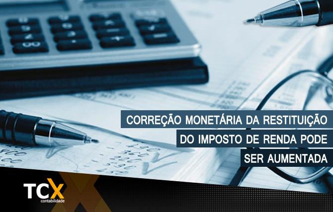 Correção monetária da restituição do Imposto de Renda pode ser aumentada